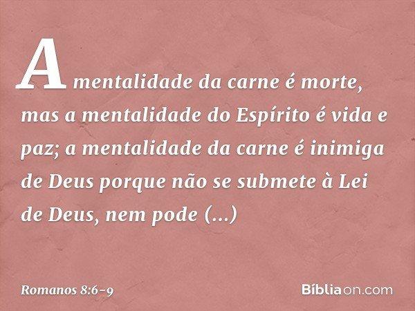 A mentalidade da carne é morte, mas a mentalidade do Espírito é vida e paz; a mentalidade da carne é inimiga de Deus porque não se submete à Lei de Deus, nem po