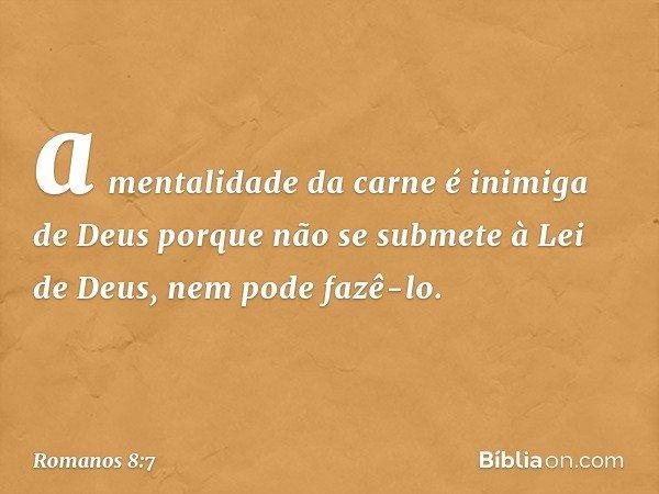 a mentalidade da carne é inimiga de Deus porque não se submete à Lei de Deus, nem pode fazê-lo. -- Romanos 8:7