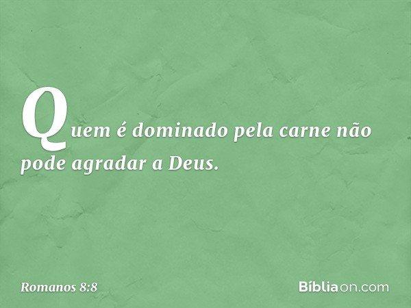 Quem é dominado pela carne não pode agradar a Deus. -- Romanos 8:8