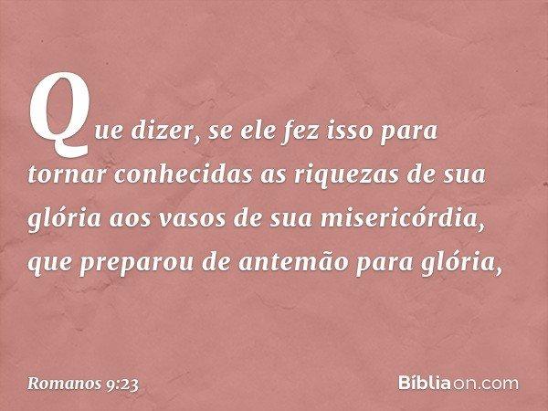 Que dizer, se ele fez isso para tornar conhecidas as riquezas de sua glória aos vasos de sua misericórdia, que preparou de antemão para glória, -- Romanos 9:23