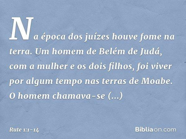 Na época dos juízes houve fome na terra. Um homem de Belém de Judá, com a mulher e os dois filhos, foi viver por algum tempo nas terras de Moabe. O homem chamav
