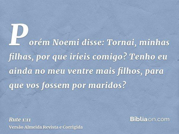 Porém Noemi disse: Tornai, minhas filhas, por que iríeis comigo? Tenho eu ainda no meu ventre mais filhos, para que vos fossem por maridos?
