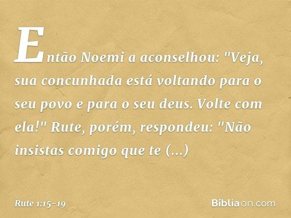 """Então Noemi a aconselhou: """"Veja, sua concunhada está voltando para o seu povo e para o seu deus. Volte com ela!"""" Rute, porém, respondeu: """"Não insistas comigo qu"""
