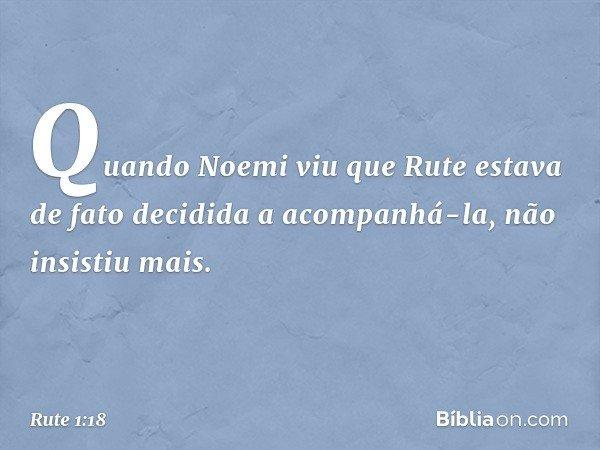 Quando Noemi viu que Rute estava de fato decidida a acompanhá-la, não insistiu mais. -- Rute 1:18