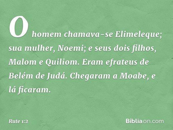 O homem chamava-se Elimeleque; sua mulher, Noemi; e seus dois filhos, Malom e Quiliom. Eram efrateus de Belém de Judá. Chegaram a Moabe, e lá ficaram. -- Rute 1