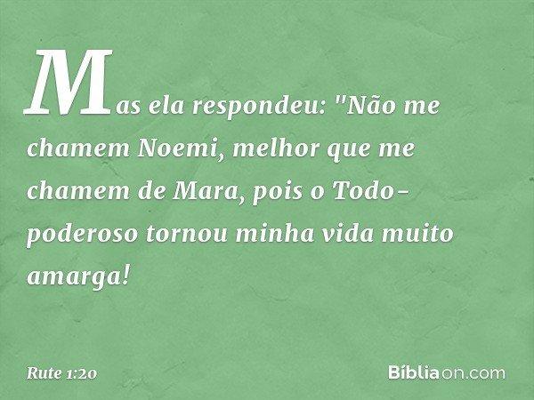 """Mas ela respondeu: """"Não me chamem Noemi, melhor que me chamem de Mara, pois o Todo-poderoso tornou minha vida muito amarga! -- Rute 1:20"""