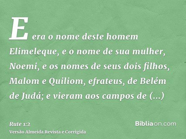 E era o nome deste homem Elimeleque, e o nome de sua mulher, Noemi, e os nomes de seus dois filhos, Malom e Quiliom, efrateus, de Belém de Judá; e vieram aos ca