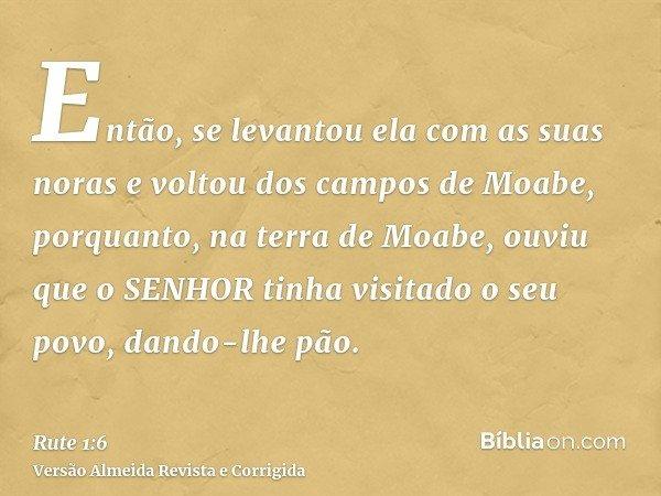 Então, se levantou ela com as suas noras e voltou dos campos de Moabe, porquanto, na terra de Moabe, ouviu que o SENHOR tinha visitado o seu povo, dando-lhe pão