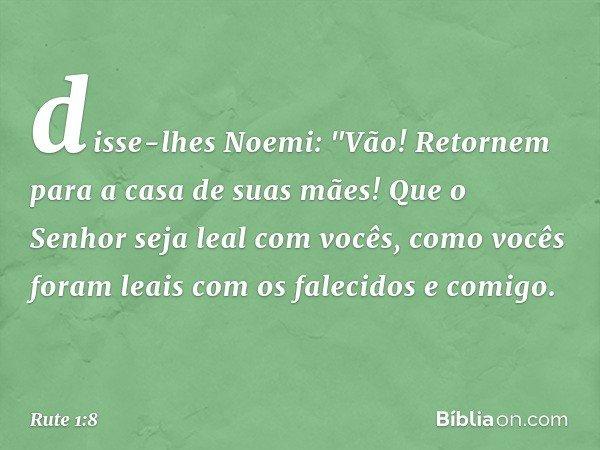 """disse-lhes Noemi: """"Vão! Retornem para a casa de suas mães! Que o Senhor seja leal com vocês, como vocês foram leais com os falecidos e comigo. -- Rute 1:8"""