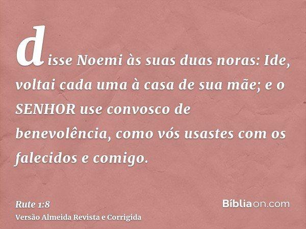 disse Noemi às suas duas noras: Ide, voltai cada uma à casa de sua mãe; e o SENHOR use convosco de benevolência, como vós usastes com os falecidos e comigo.
