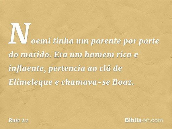 Noemi tinha um parente por parte do marido. Era um homem rico e influente, pertencia ao clã de Elimeleque e chamava-se Boaz. -- Rute 2:1