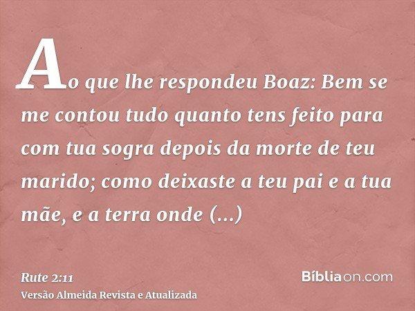 Ao que lhe respondeu Boaz: Bem se me contou tudo quanto tens feito para com tua sogra depois da morte de teu marido; como deixaste a teu pai e a tua mãe, e a te