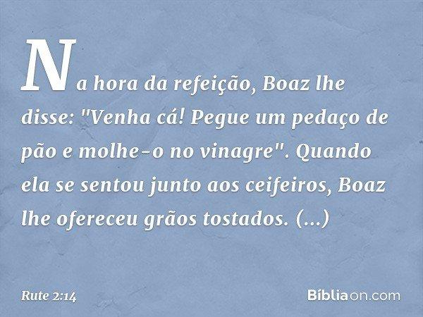 """Na hora da refeição, Boaz lhe disse: """"Venha cá! Pegue um pedaço de pão e molhe-o no vinagre"""". Quando ela se sentou junto aos ceifeiros, Boaz lhe ofereceu grãos"""