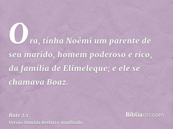 Ora, tinha Noêmi um parente de seu marido, homem poderoso e rico, da família de Elimeleque; e ele se chamava Boaz.