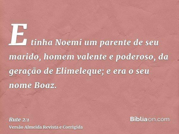 E tinha Noemi um parente de seu marido, homem valente e poderoso, da geração de Elimeleque; e era o seu nome Boaz.