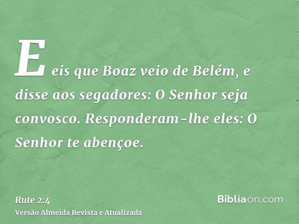E eis que Boaz veio de Belém, e disse aos segadores: O Senhor seja convosco. Responderam-lhe eles: O Senhor te abençoe.