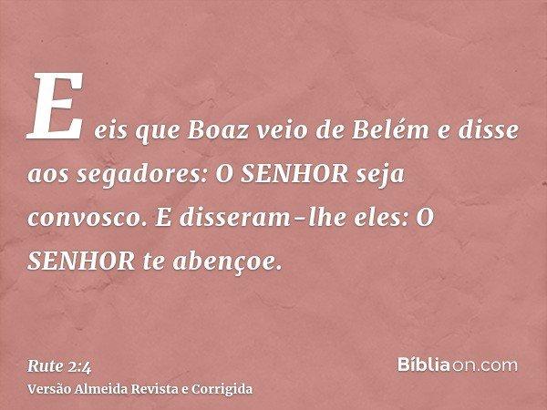 E eis que Boaz veio de Belém e disse aos segadores: O SENHOR seja convosco. E disseram-lhe eles: O SENHOR te abençoe.