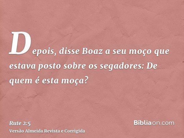 Depois, disse Boaz a seu moço que estava posto sobre os segadores: De quem é esta moça?