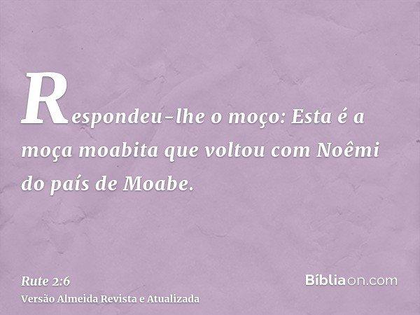 Respondeu-lhe o moço: Esta é a moça moabita que voltou com Noêmi do país de Moabe.