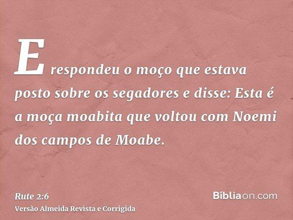 E respondeu o moço que estava posto sobre os segadores e disse: Esta é a moça moabita que voltou com Noemi dos campos de Moabe.