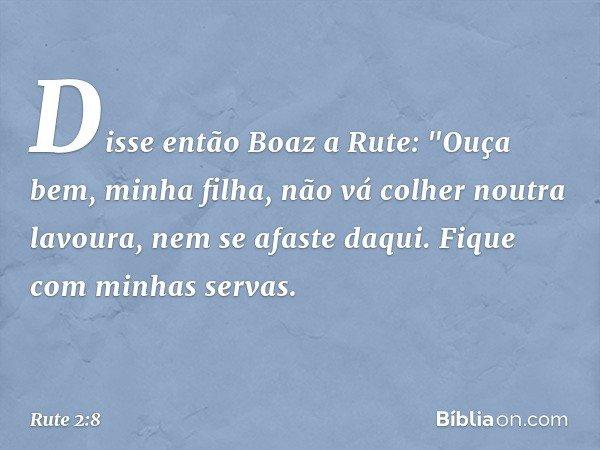 """Disse então Boaz a Rute: """"Ouça bem, minha filha, não vá colher noutra lavoura, nem se afaste daqui. Fique com minhas servas. -- Rute 2:8"""