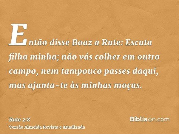 Então disse Boaz a Rute: Escuta filha minha; não vás colher em outro campo, nem tampouco passes daqui, mas ajunta-te às minhas moças.
