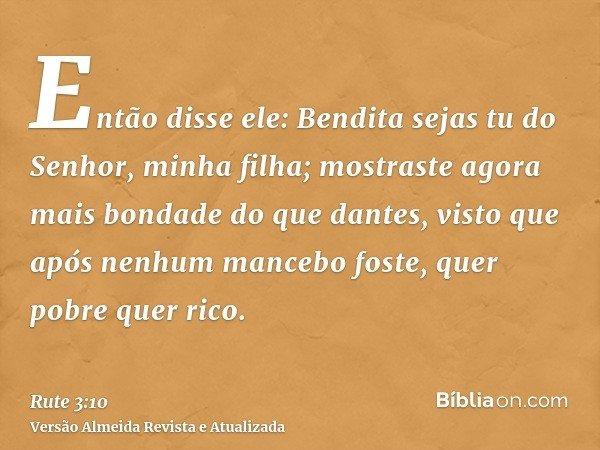 Então disse ele: Bendita sejas tu do Senhor, minha filha; mostraste agora mais bondade do que dantes, visto que após nenhum mancebo foste, quer pobre quer rico.