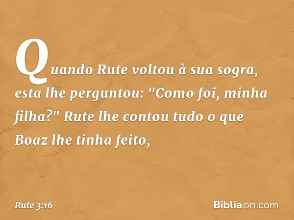 """Quando Rute voltou à sua sogra, esta lhe perguntou: """"Como foi, minha filha?"""" Rute lhe contou tudo o que Boaz lhe tinha feito, -- Rute 3:16"""