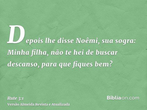 Depois lhe disse Noêmi, sua sogra: Minha filha, não te hei de buscar descanso, para que fiques bem?