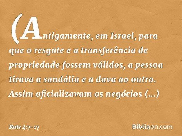 (Antigamente, em Israel, para que o resgate e a transferência de propriedade fossem válidos, a pessoa tirava a sandália e a dava ao outro. Assim oficializavam o