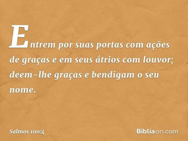 Entrem por suas portas com ações de graças e em seus átrios com louvor; deem-lhe graças e bendigam o seu nome. -- Salmo 100:4