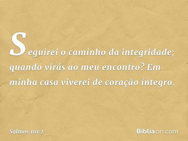 Seguirei o caminho da integridade; quando virás ao meu encontro? Em minha casa viverei de coração íntegro. -- Salmo 101:2