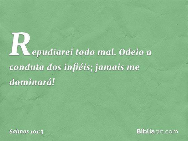 Repudiarei todo mal. Odeio a conduta dos infiéis; jamais me dominará! -- Salmo 101:3