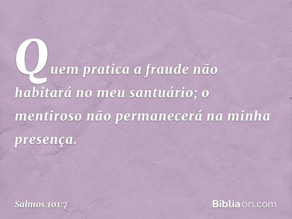 Quem pratica a fraude não habitará no meu santuário; o mentiroso não permanecerá na minha presença. -- Salmo 101:7