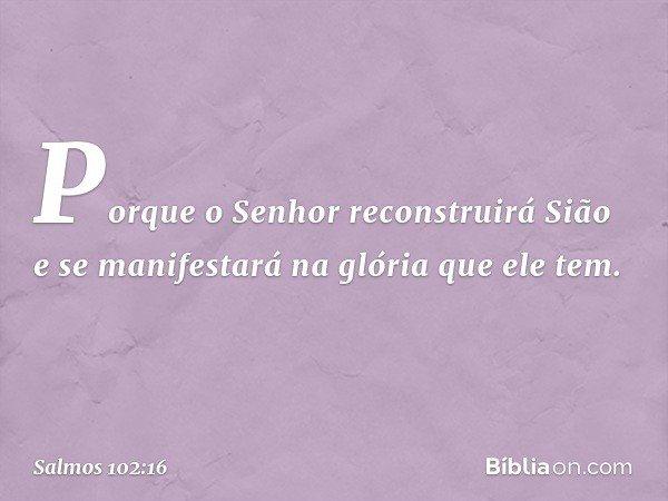 Porque o Senhor reconstruirá Sião e se manifestará na glória que ele tem. -- Salmo 102:16
