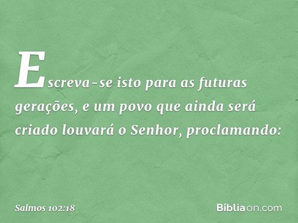 Escreva-se isto para as futuras gerações, e um povo que ainda será criado louvará o Senhor, proclamando: -- Salmo 102:18