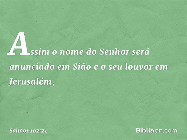 Assim o nome do Senhor será anunciado em Sião e o seu louvor em Jerusalém, -- Salmo 102:21