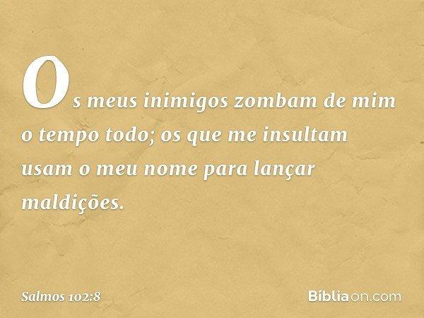 Os meus inimigos zombam de mim o tempo todo; os que me insultam usam o meu nome para lançar maldições. -- Salmo 102:8