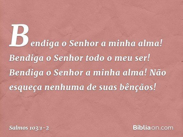 Bendiga o Senhor a minha alma! Bendiga o Senhor todo o meu ser! Bendiga o Senhor a minha alma! Não esqueça nenhuma de suas bênçãos! -- Salmo 103:1-2