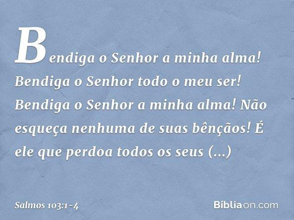 Bendiga o Senhor a minha alma! Bendiga o Senhor todo o meu ser! Bendiga o Senhor a minha alma! Não esqueça nenhuma de suas bênçãos! É ele que perdoa todos os se