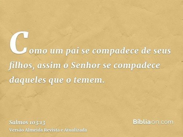 Como um pai se compadece de seus filhos, assim o Senhor se compadece daqueles que o temem.