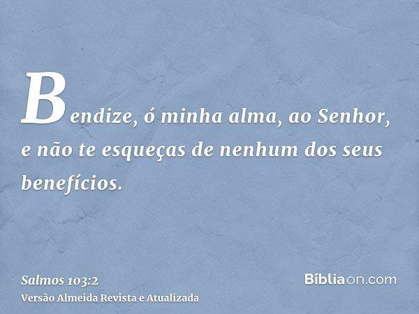 Bendize, ó minha alma, ao Senhor, e não te esqueças de nenhum dos seus benefícios.