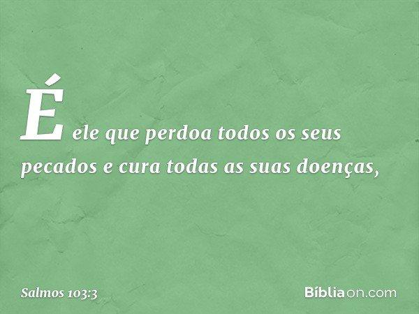 É ele que perdoa todos os seus pecados e cura todas as suas doenças, -- Salmo 103:3
