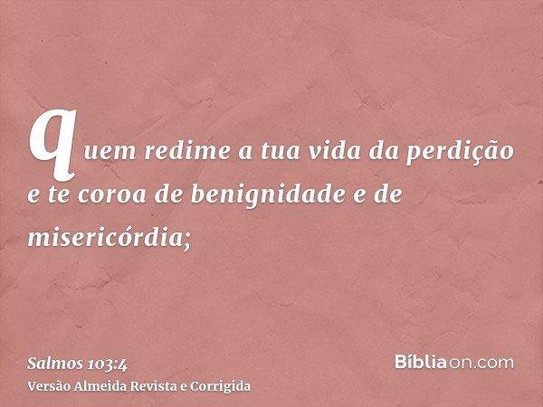 quem redime a tua vida da perdição e te coroa de benignidade e de misericórdia;