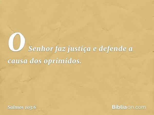 O Senhor faz justiça e defende a causa dos oprimidos. -- Salmo 103:6