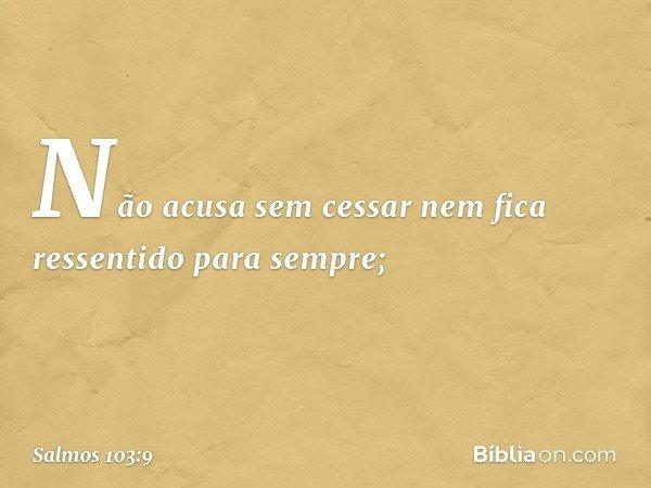 Não acusa sem cessar nem fica ressentido para sempre; -- Salmo 103:9