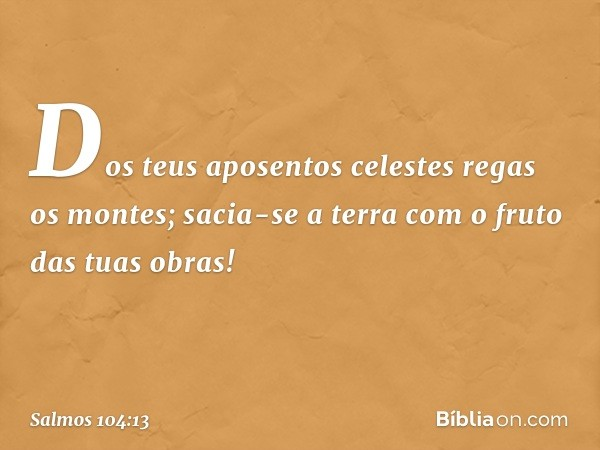 Dos teus aposentos celestes regas os montes; sacia-se a terra com o fruto das tuas obras! -- Salmo 104:13