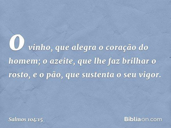 o vinho, que alegra o coração do homem; o azeite, que lhe faz brilhar o rosto, e o pão, que sustenta o seu vigor. -- Salmo 104:15