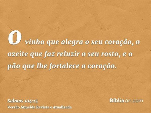 o vinho que alegra o seu coração, o azeite que faz reluzir o seu rosto, e o pão que lhe fortalece o coração.
