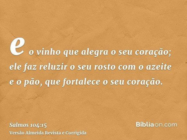 e o vinho que alegra o seu coração; ele faz reluzir o seu rosto com o azeite e o pão, que fortalece o seu coração.